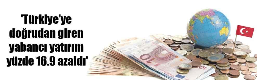'Türkiye'ye doğrudan giren yabancı yatırım yüzde 16.9 azaldı'