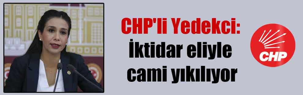 CHP'li Yedekci: İktidar eliyle cami yıkılıyor