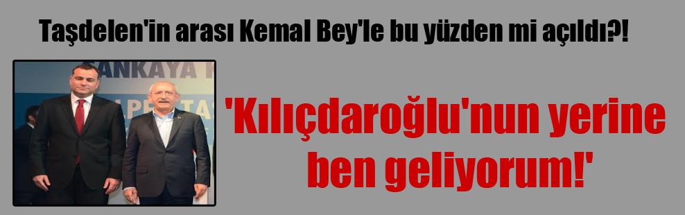 Taşdelen'in arası Kemal Bey'le bu yüzden mi açıldı?!  'Kılıçdaroğlu'nun yerine ben geliyorum!'