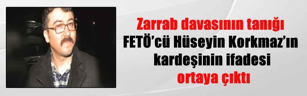 Zarrab davasının tanığı FETÖ'cü Hüseyin Korkmaz'ın kardeşinin ifadesi ortaya çıktı