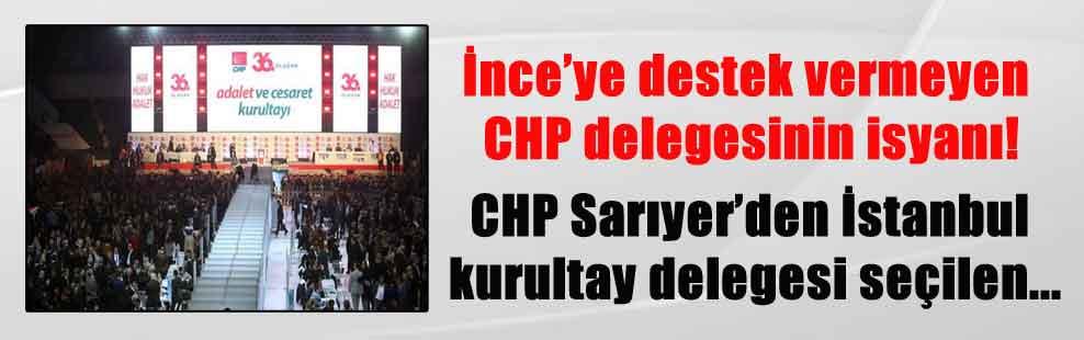 İnce'ye destek vermeyen CHP delegesinin isyanı! CHP Sarıyer'den İstanbul kurultay delegesi seçilen…