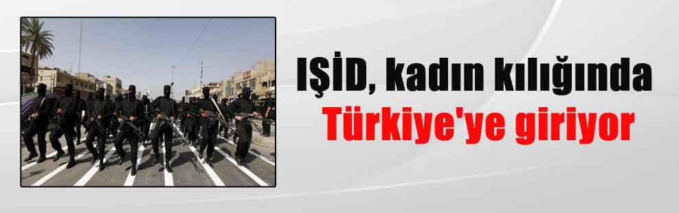 IŞİD, kadın kılığında Türkiye'ye giriyor