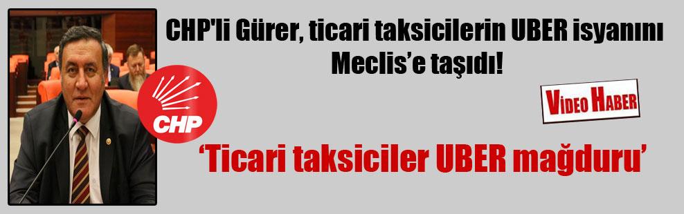 CHP'li Gürer, ticari taksicilerin UBER isyanını Meclis'e taşıdı!