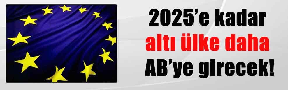 2025'e kadar altı ülke daha AB'ye girecek!