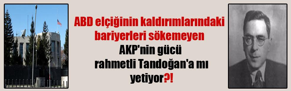 ABD elçiğinin kaldırımlarındaki bariyerleri sökemeyen AKP'nin gücü rahmetli Tandoğan'a mı yetiyor?!