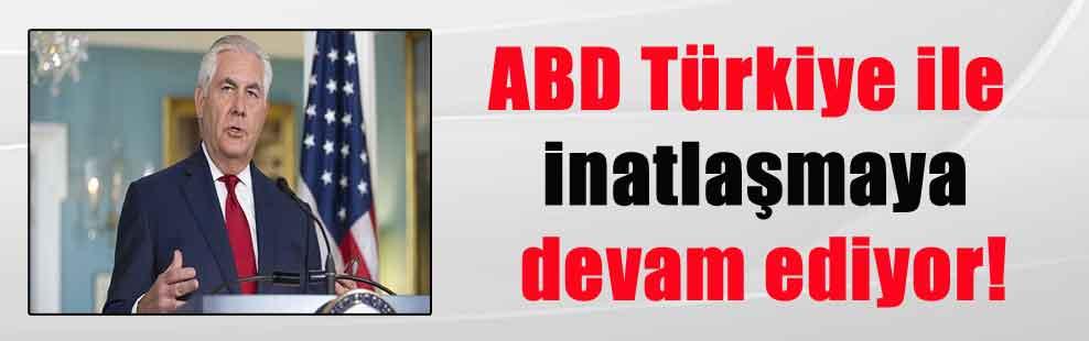 ABD Türkiye ile inatlaşmaya devam ediyor!