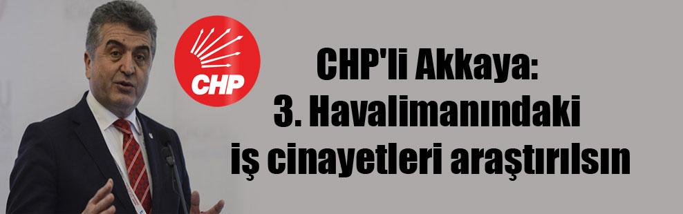 CHP'li Akkaya: 3. Havalimanındaki iş cinayetleri araştırılsın