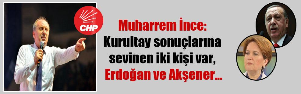 Muharrem İnce: Kurultay sonuçlarına sevinen iki kişi var, Erdoğan ve Akşener…