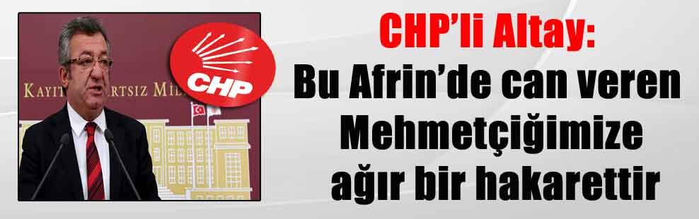 CHP'li Altay: Bu Afrin'de can veren Mehmetçiğimize ağır bir hakarettir