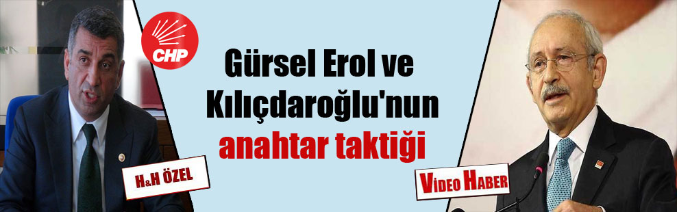 Gürsel Erol ve Kılıçdaroğlu'nun anahtar taktiği