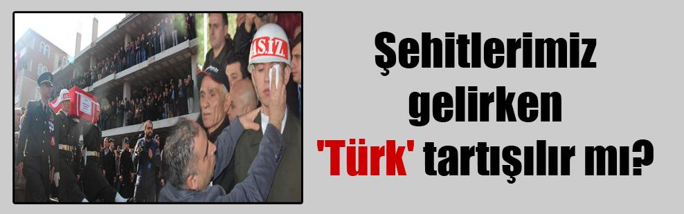 Şehitlerimiz gelirken 'Türk' tartışılır mı?