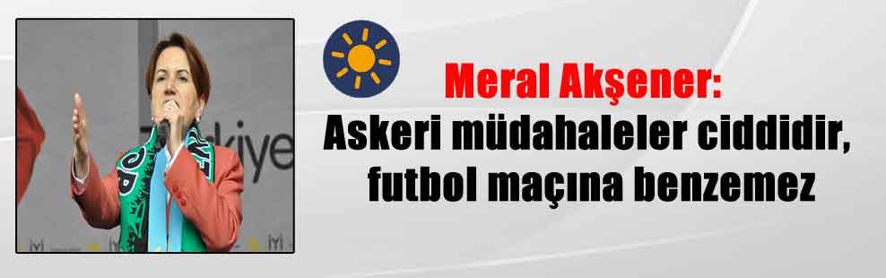 Meral Akşener: Askeri müdahaleler ciddidir, futbol maçına benzemez