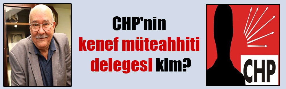 CHP'nin kenef müteahhiti delegesi kim?