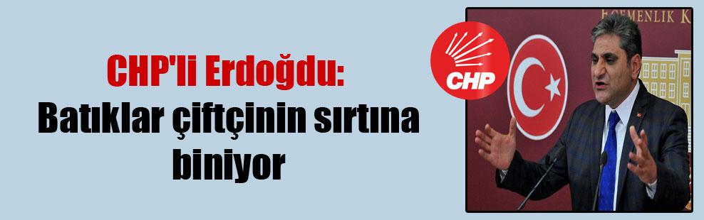 CHP'li Erdoğdu: Batıklar çiftçinin sırtına biniyor