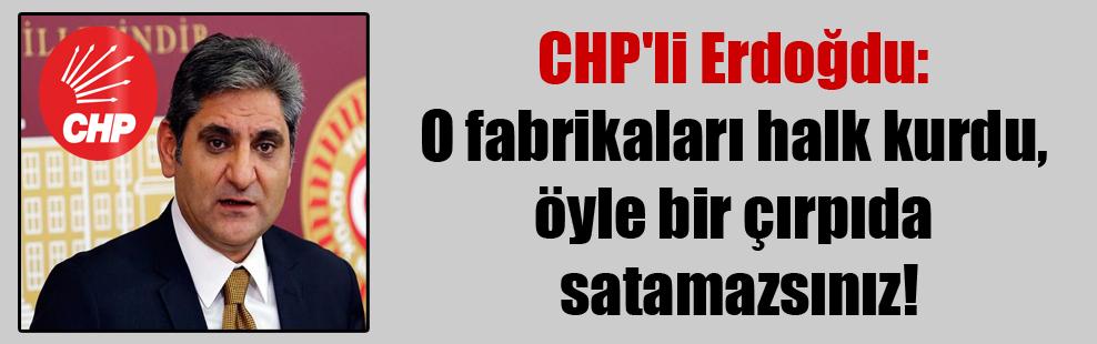 CHP'li Erdoğdu: O fabrikaları halk kurdu, öyle bir çırpıda satamazsınız!