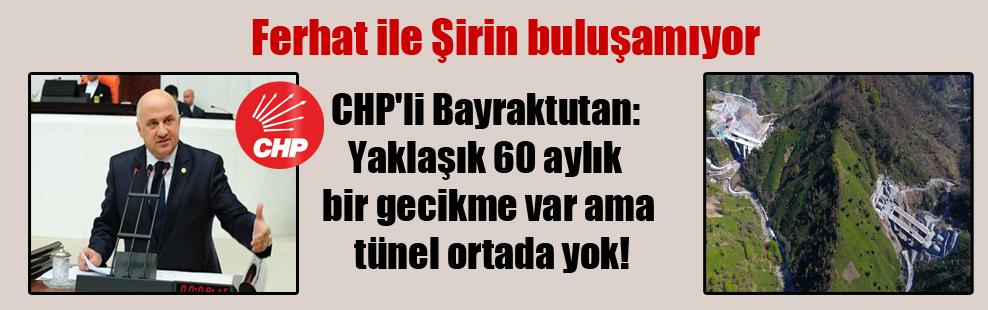 CHP'li Bayraktutan: Yaklaşık 60 aylık bir gecikme var ama tünel ortada yok!