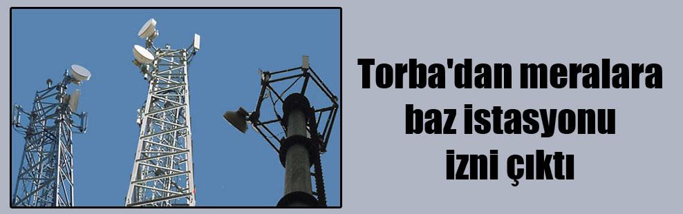 Torba'dan meralara baz istasyonu izni çıktı