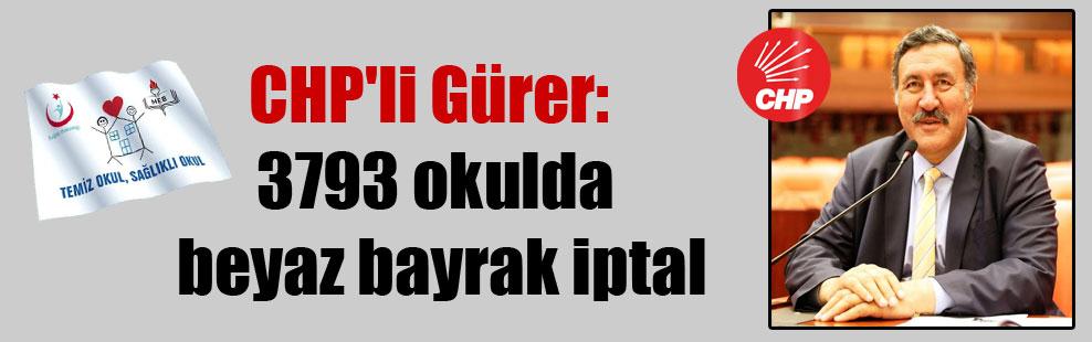 CHP'li Gürer: 3793 okulda beyaz bayrak iptal