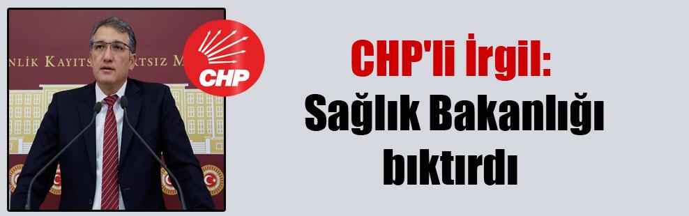 CHP'li İrgil: Sağlık Bakanlığı bıktırdı