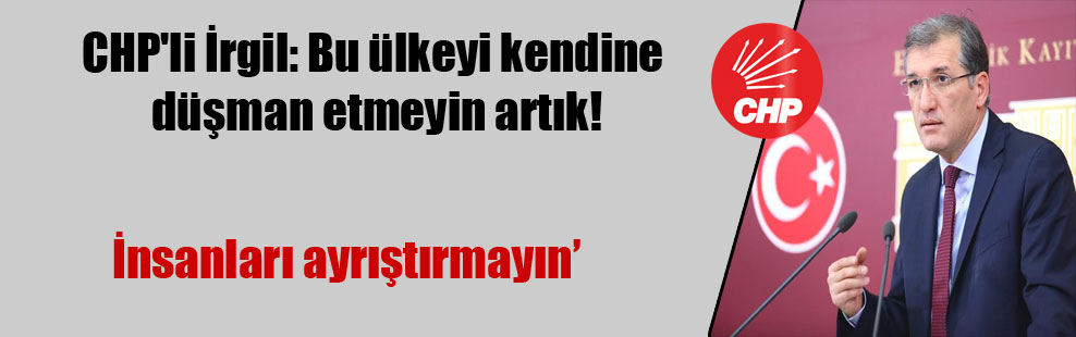 CHP'li İrgil: Bu ülkeyi kendine düşman etmeyin artık!