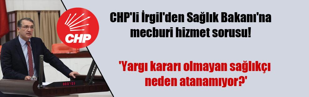 CHP'li İrgil'den Sağlık Bakanı'na mecburi hizmet sorusu! 'Yargı kararı olmayan sağlıkçı neden atanamıyor?'
