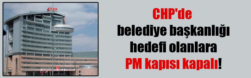 CHP'de belediye başkanlığı hedefi olanlara PM kapısı kapalı!