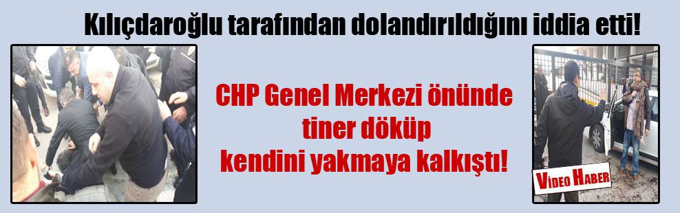 Kılıçdaroğlu tarafından dolandırıldığını iddia etti! CHP Genel Merkezi önünde tiner döküp kendini yakmaya kalkıştı