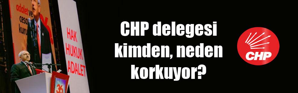CHP delegesi kimden, neden korkuyor?