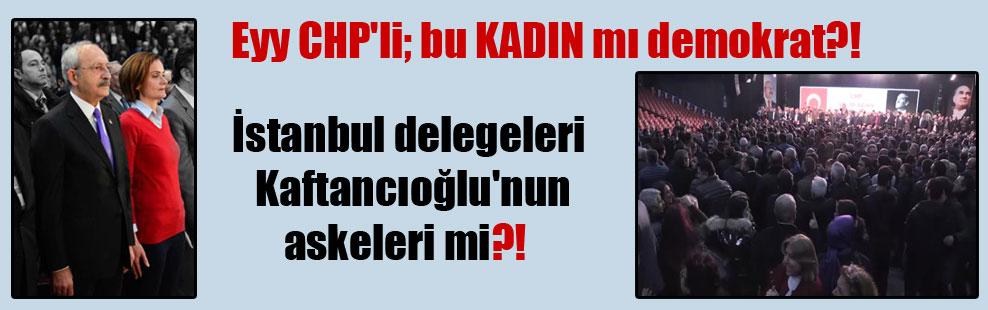 Eyy CHP'li; bu KADIN mı demokrat?!  İstanbul delegeleri Kaftancıoğlu'nun askeleri mi?!