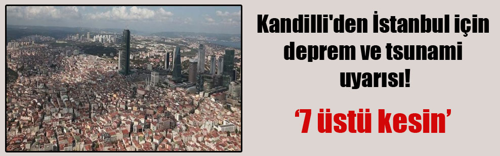 Kandilli'den İstanbul için deprem ve tsunami uyarısı!