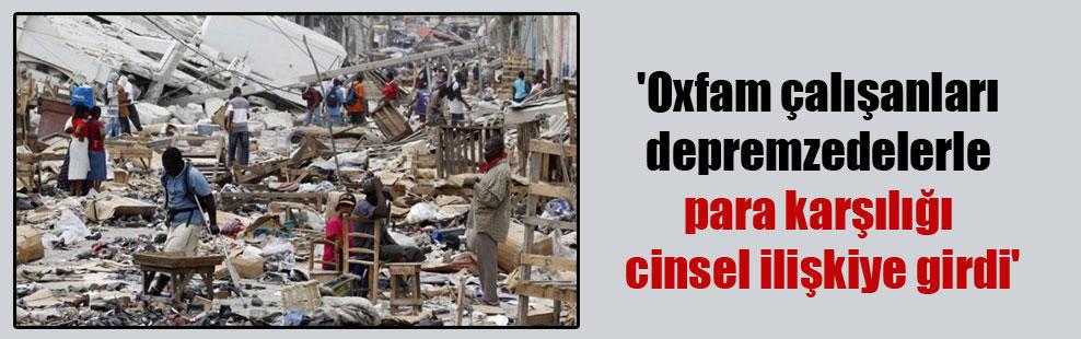 'Oxfam çalışanları depremzedelerle para karşılığı cinsel ilişkiye girdi'