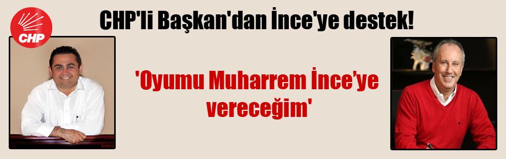 CHP'li Başkan'dan İnce'ye destek! 'Oyumu Muharrem İnce'ye vereceğim'