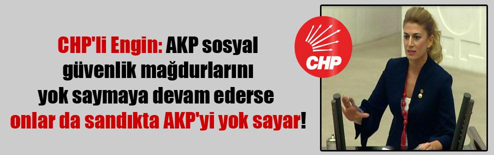 CHP'li Engin: AKP sosyal güvenlik mağdurlarını yok saymaya devam ederse onlar da sandıkta AKP'yi yok sayar!