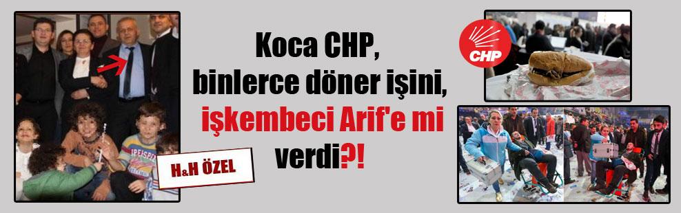Koca CHP, binlerce döner işini, işkembeci Arif'e mi verdi?!