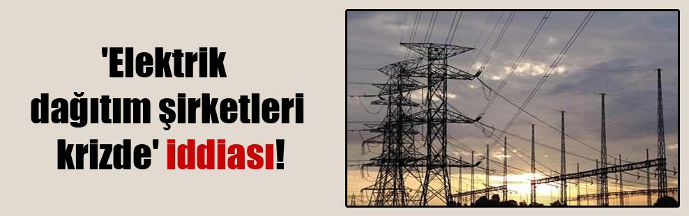 'Elektrik dağıtım şirketleri krizde' iddiası!