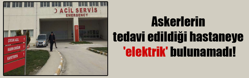 Askerlerin tedavi edildiği hastaneye 'elektrik' bulunamadı!