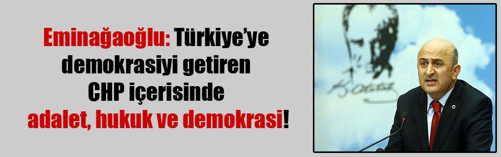 Eminağaoğlu: Türkiye'ye demokrasiyi getiren CHP içerisinde adalet, hukuk ve demokrasi!