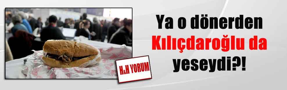 Ya o dönerden Kılıçdaroğlu da yeseydi?!