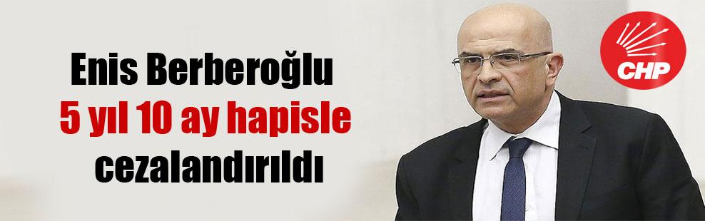 Enis Berberoğlu 5 yıl 10 ay hapisle cezalandırıldı