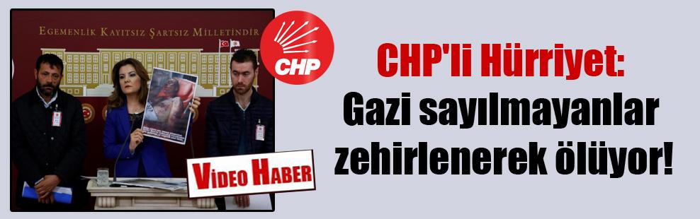 CHP'li Hürriyet: Gazi sayılmayanlar zehirlenerek ölüyor!