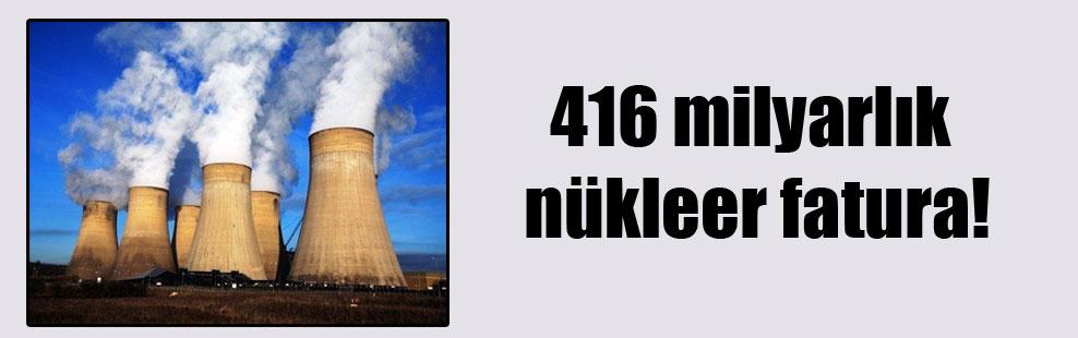 416 milyarlık nükleer fatura!