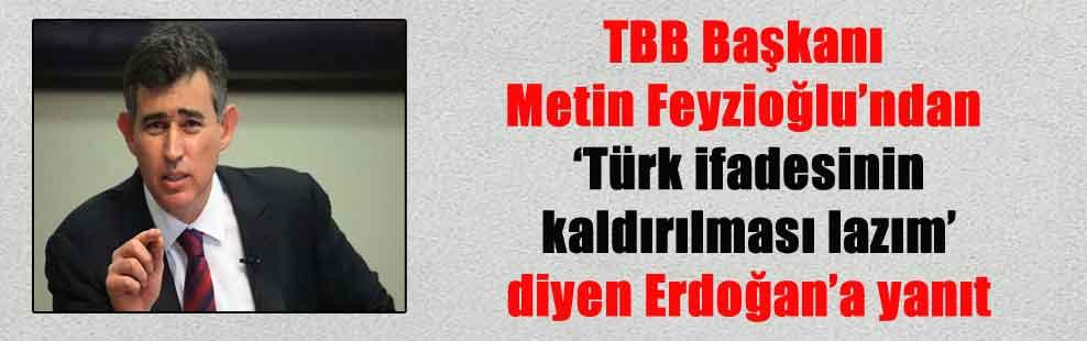 TBB Başkanı Metin Feyzioğlu'ndan 'Türk ifadesinin kaldırılması lazım' diyen Erdoğan'a yanıt
