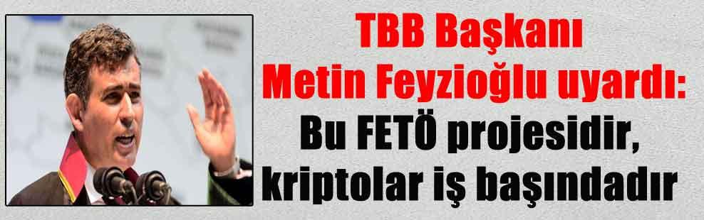 TBB Başkanı Metin Feyzioğlu uyardı: Bu FETÖ projesidir, kriptolar iş başındadır