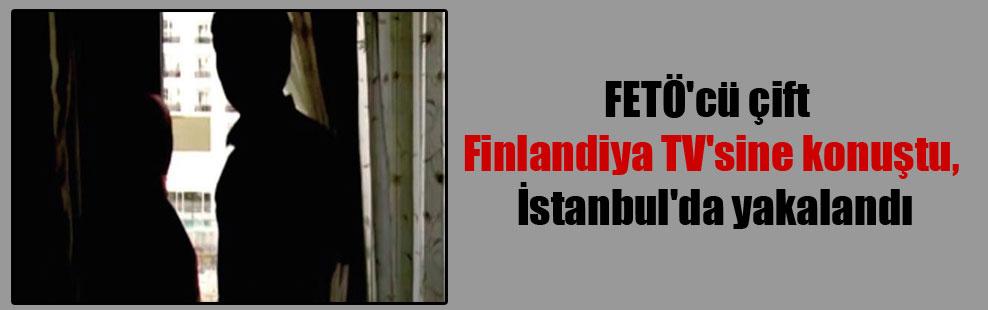 FETÖ'cü çift Finlandiya TV'sine konuştu, İstanbul'da yakalandı