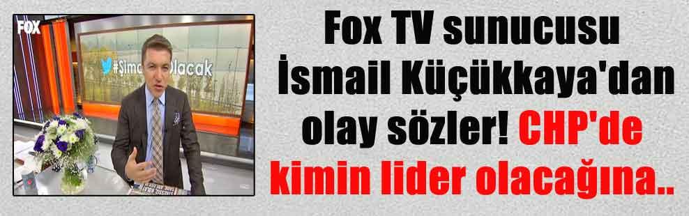 Fox TV sunucusu İsmail Küçükkaya'dan olay sözler! CHP'de kimin lider olacağına…