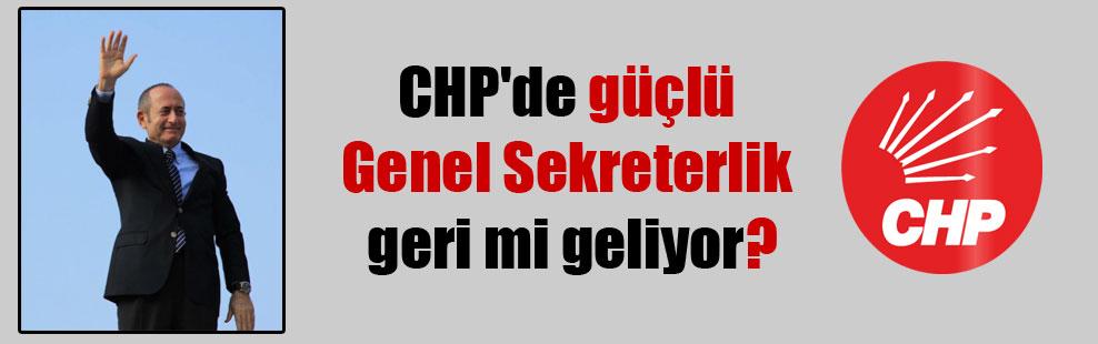 CHP'de güçlü Genel Sekreterlik geri mi geliyor?