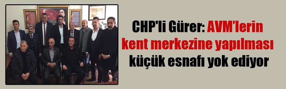 CHP'li Gürer: AVM'lerin kent merkezine yapılması küçük esnafı yok ediyor