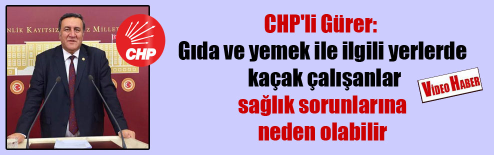 CHP'li Gürer: Gıda ve yemek ile ilgili yerlerde kaçak çalışanlar sağlık sorunlarına neden olabilir