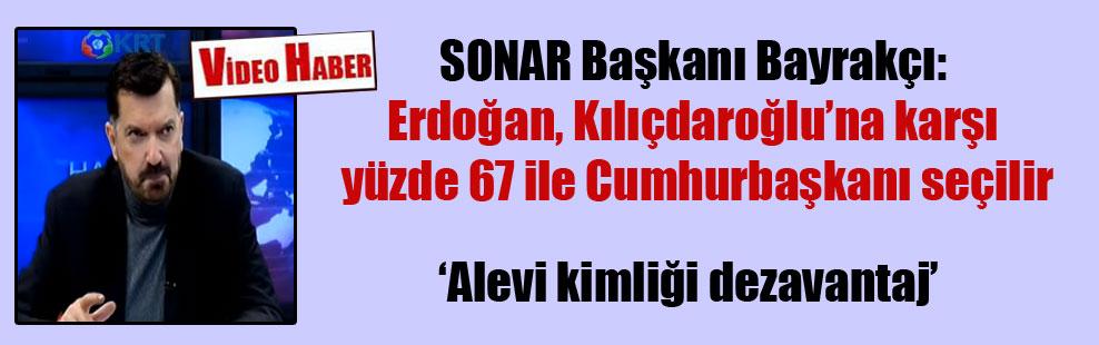 SONAR Başkanı Bayrakçı: Erdoğan, Kılıçdaroğlu'na karşı yüzde 67 ile Cumhurbaşkanı seçilir