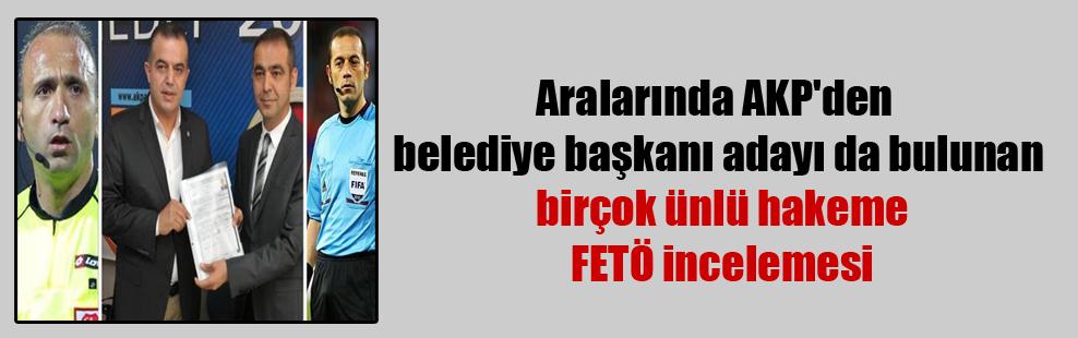Aralarında AKP'den belediye başkanı adayı da bulunan birçok ünlü hakeme FETÖ incelemesi